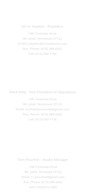 Mark Kelly - Vice President of Operations 148 Crestview Drive Mt. Juliet, Tennessee 37122 Email: markkellynashville@gmail.com Bus. Phone: (615) 288-4262 Cell: (615) 590-7176  Jim A. Haydon - President 148 Crestview Drive Mt. Juliet, Tennessee 37122 Email: j.haydon@complexone.com Bus. Phone: (615) 288-4262 Cell: (412) 289-1169  Tom Pouchot - Studio Manager 148 Crestview Drive Mt. Juliet, Tenessee 37122 Email: t.r.pouchot@gmail.com Bus. Phone: (615) 288-4262 Cell: (724) 816-2360