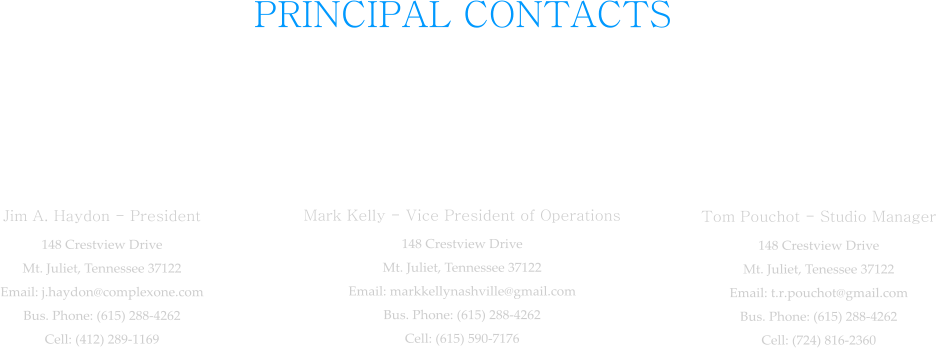 PRINCIPAL CONTACTS  Jim A. Haydon - President 148 Crestview Drive Mt. Juliet, Tennessee 37122 Email: j.haydon@complexone.com Bus. Phone: (615) 288-4262 Cell: (412) 289-1169  Mark Kelly - Vice President of Operations 148 Crestview Drive Mt. Juliet, Tennessee 37122 Email: markkellynashville@gmail.com Bus. Phone: (615) 288-4262 Cell: (615) 590-7176  Tom Pouchot - Studio Manager 148 Crestview Drive Mt. Juliet, Tenessee 37122 Email: t.r.pouchot@gmail.com Bus. Phone: (615) 288-4262 Cell: (724) 816-2360